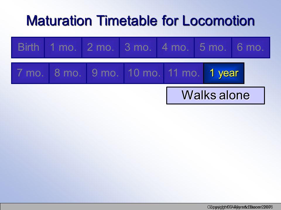 Copyright © Allyn and Bacon 2006 Copyright © Allyn & Bacon 2007 Maturation Timetable for Locomotion Walks alone Birth1 mo.2 mo.3 mo.4 mo.5 mo.6 mo. 7