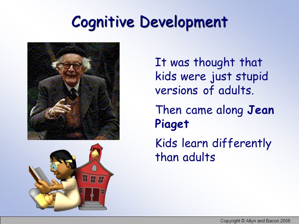 Copyright © Allyn and Bacon 2006 Cognitive Development It was thought that kids were just stupid versions of adults. Then came along Jean Piaget Kids
