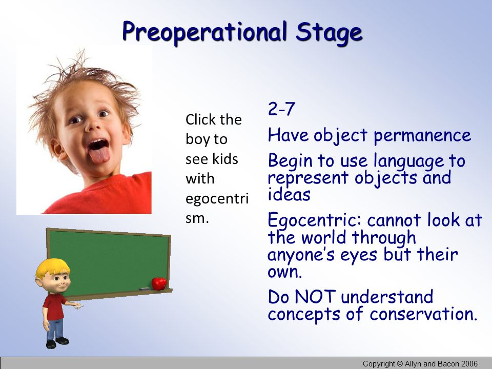 Copyright © Allyn and Bacon 2006 Preoperational Stage 2-7 Have object permanence Begin to use language to represent objects and ideas Egocentric: cann