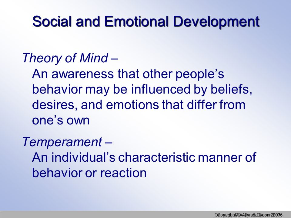 Copyright © Allyn and Bacon 2006 Copyright © Allyn & Bacon 2007 Social and Emotional Development Theory of Mind – An awareness that other peoples beha