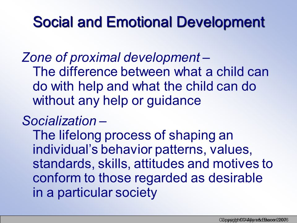 Copyright © Allyn and Bacon 2006 Copyright © Allyn & Bacon 2007 Social and Emotional Development Zone of proximal development – The difference between