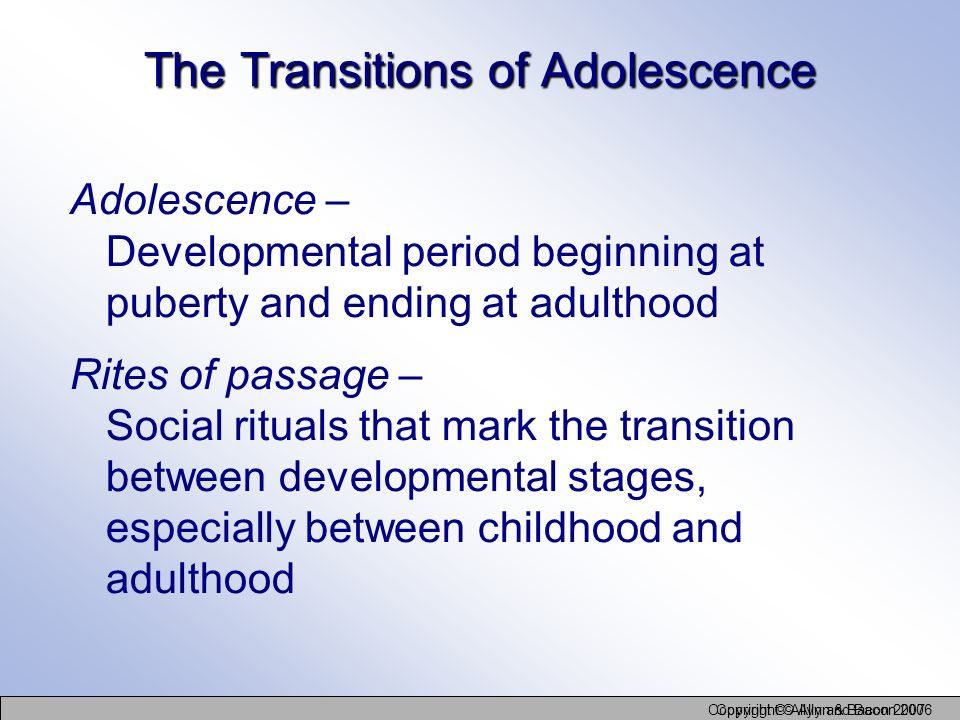 Copyright © Allyn and Bacon 2006 Copyright © Allyn & Bacon 2007 The Transitions of Adolescence Adolescence – Developmental period beginning at puberty