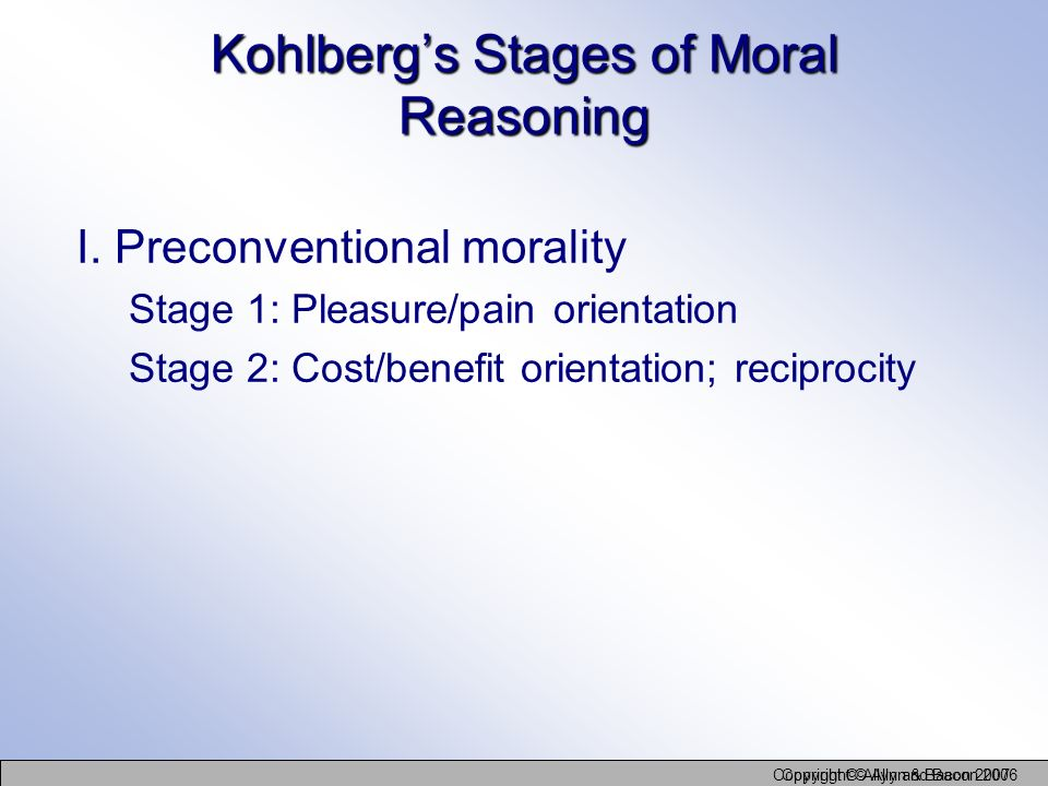Copyright © Allyn and Bacon 2006 Copyright © Allyn & Bacon 2007 Kohlbergs Stages of Moral Reasoning I. Preconventional morality Stage 1: Pleasure/pain