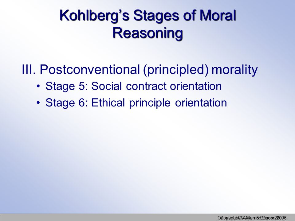 Copyright © Allyn and Bacon 2006 Copyright © Allyn & Bacon 2007 III. Postconventional (principled) morality Kohlbergs Stages of Moral Reasoning Stage