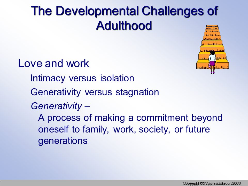 Copyright © Allyn and Bacon 2006 Copyright © Allyn & Bacon 2007 The Developmental Challenges of Adulthood Love and work Intimacy versus isolation Gene