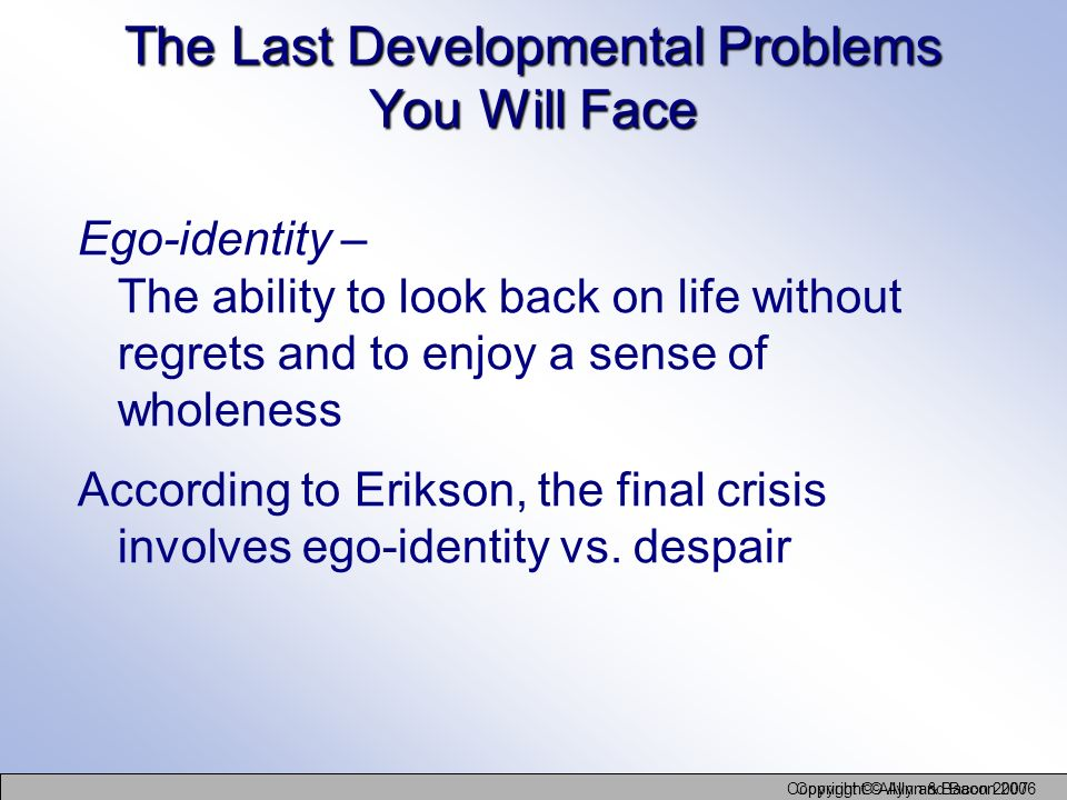 Copyright © Allyn and Bacon 2006 Copyright © Allyn & Bacon 2007 The Last Developmental Problems You Will Face Ego-identity – The ability to look back
