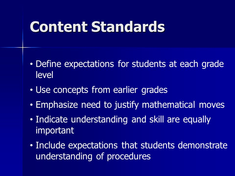 Content Standards Define expectations for students at each grade level Use concepts from earlier grades Emphasize need to justify mathematical moves Indicate understanding and skill are equally important Include expectations that students demonstrate understanding of procedures
