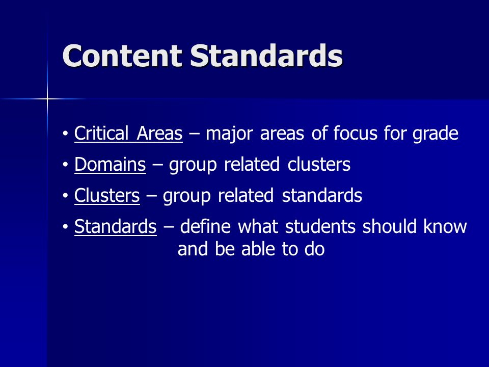 Content Standards Critical Areas – major areas of focus for grade Domains – group related clusters Clusters – group related standards Standards – define what students should know and be able to do