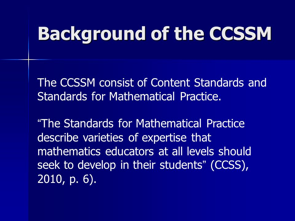 Background of the CCSSM The CCSSM consist of Content Standards and Standards for Mathematical Practice.