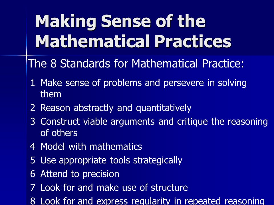 The 8 Standards for Mathematical Practice: Making Sense of the Mathematical Practices 1Make sense of problems and persevere in solving them 2Reason abstractly and quantitatively 3Construct viable arguments and critique the reasoning of others 4Model with mathematics 5Use appropriate tools strategically 6Attend to precision 7Look for and make use of structure 8Look for and express regularity in repeated reasoning