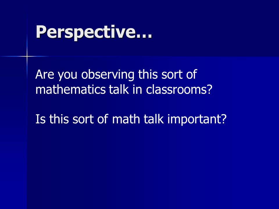 Perspective… Are you observing this sort of mathematics talk in classrooms? Is this sort of math talk important?