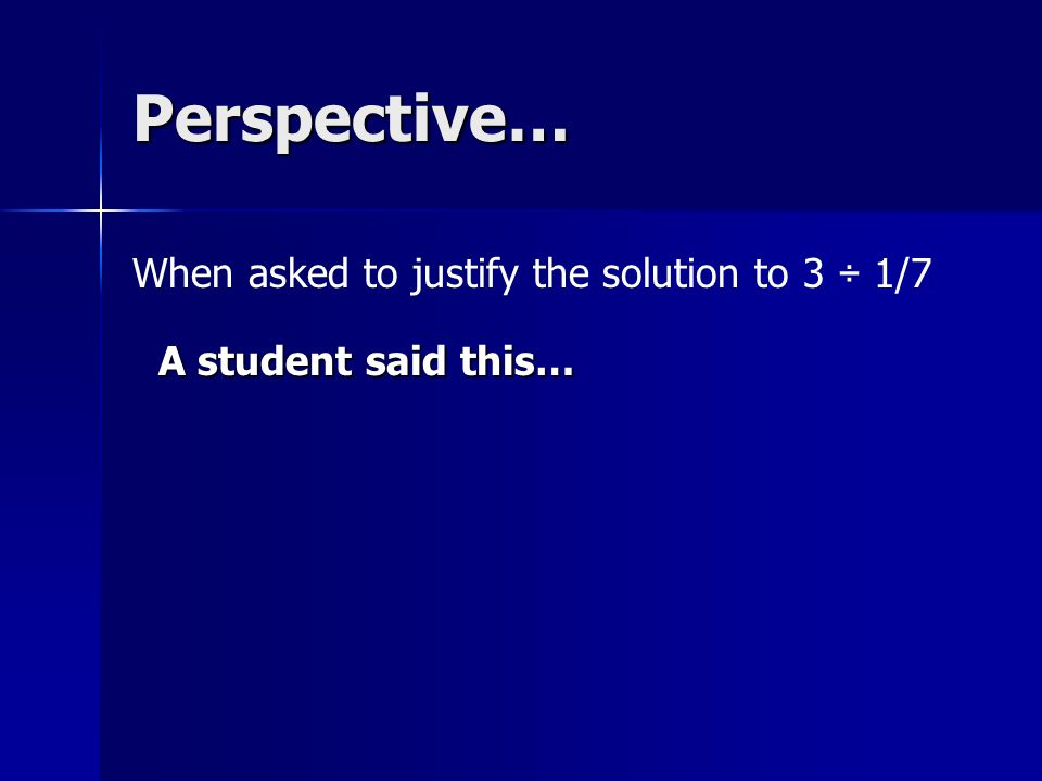 Perspective… A student said this… When asked to justify the solution to 3 ÷ 1/7