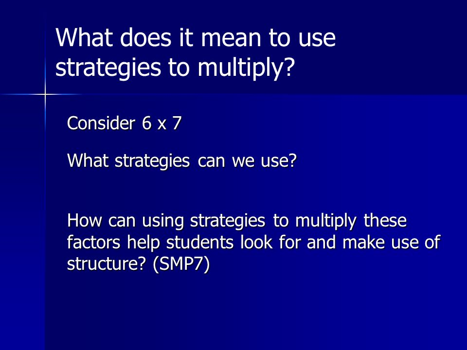 Consider 6 x 7 What strategies can we use? How can using strategies to multiply these factors help students look for and make use of structure? (SMP7)