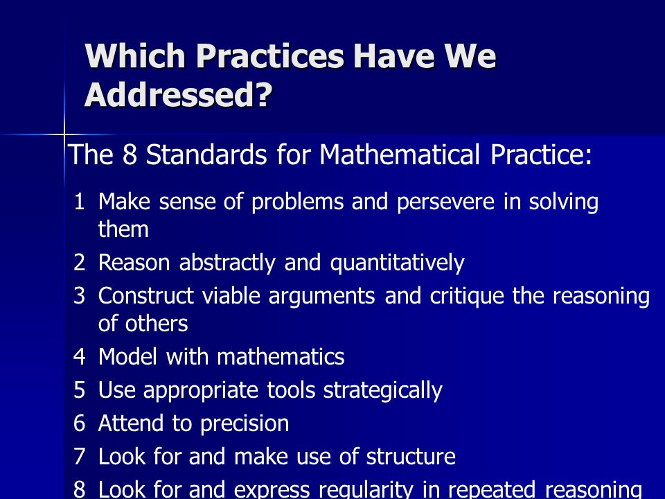 The 8 Standards for Mathematical Practice: Which Practices Have We Addressed? 1Make sense of problems and persevere in solving them 2Reason abstractly