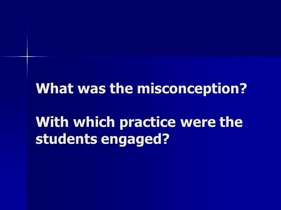 What was the misconception? With which practice were the students engaged?