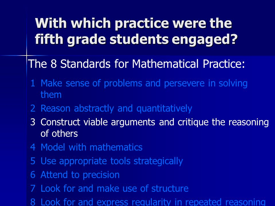 The 8 Standards for Mathematical Practice: 1Make sense of problems and persevere in solving them 2Reason abstractly and quantitatively 3Construct viable arguments and critique the reasoning of others 4Model with mathematics 5Use appropriate tools strategically 6Attend to precision 7Look for and make use of structure 8Look for and express regularity in repeated reasoning With which practice were the fifth grade students engaged