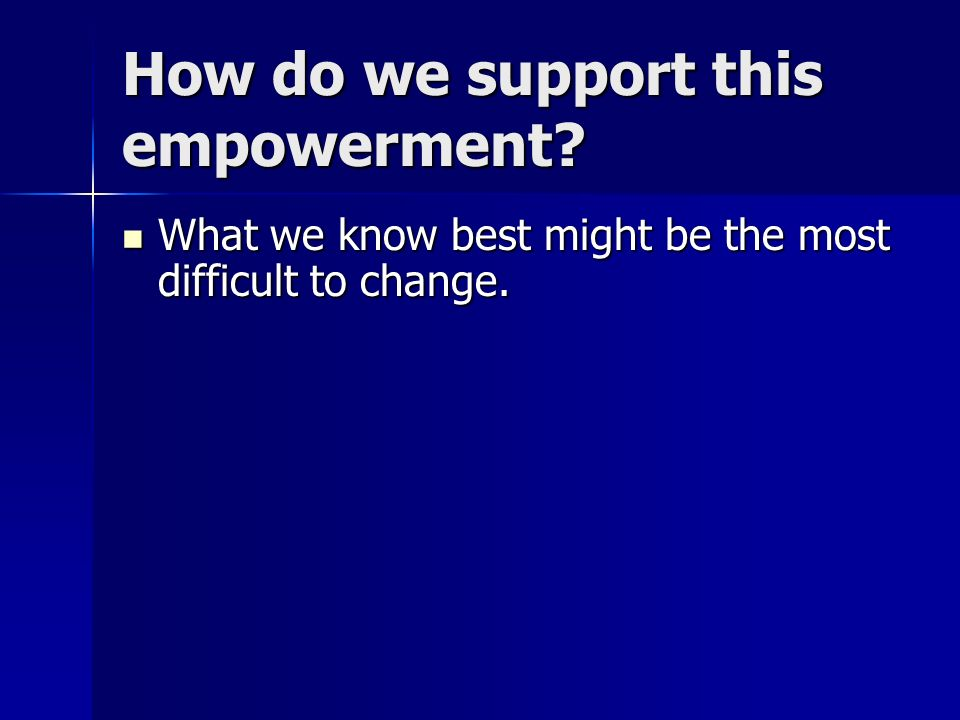 How do we support this empowerment. What we know best might be the most difficult to change.
