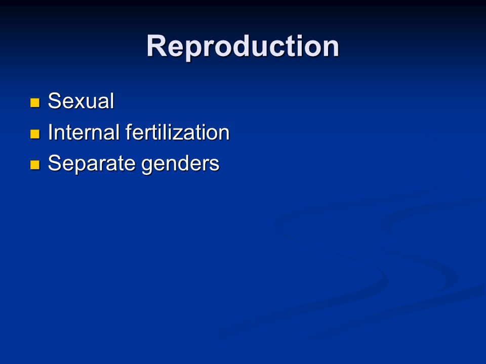 Reproduction Sexual Sexual Internal fertilization Internal fertilization Separate genders Separate genders