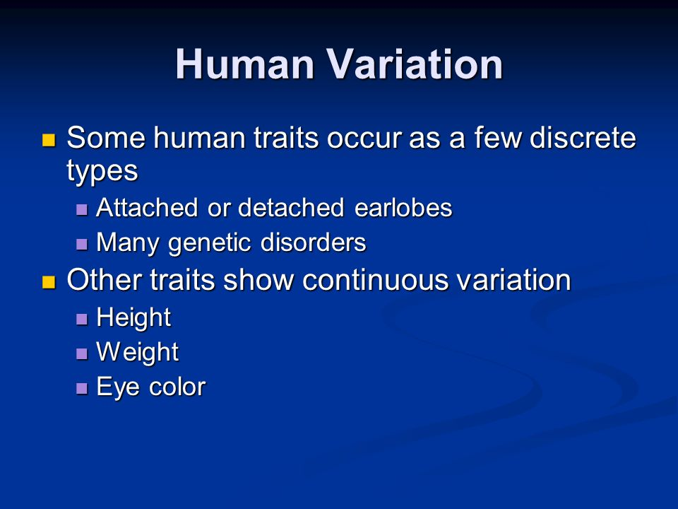 Human Variation Some human traits occur as a few discrete types Some human traits occur as a few discrete types Attached or detached earlobes Attached
