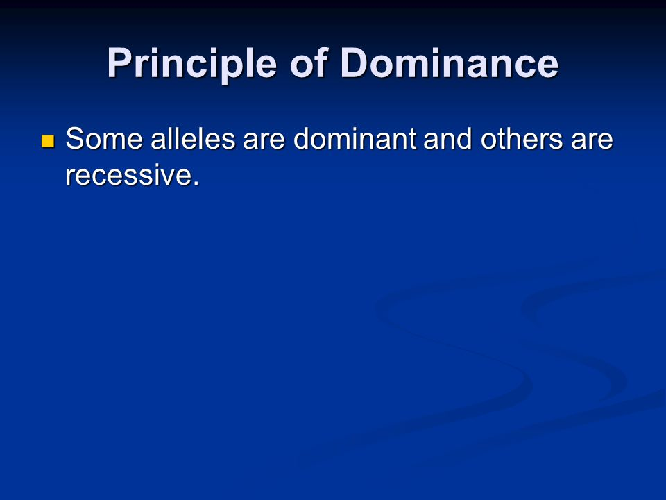 Principle of Dominance Some alleles are dominant and others are recessive. Some alleles are dominant and others are recessive.