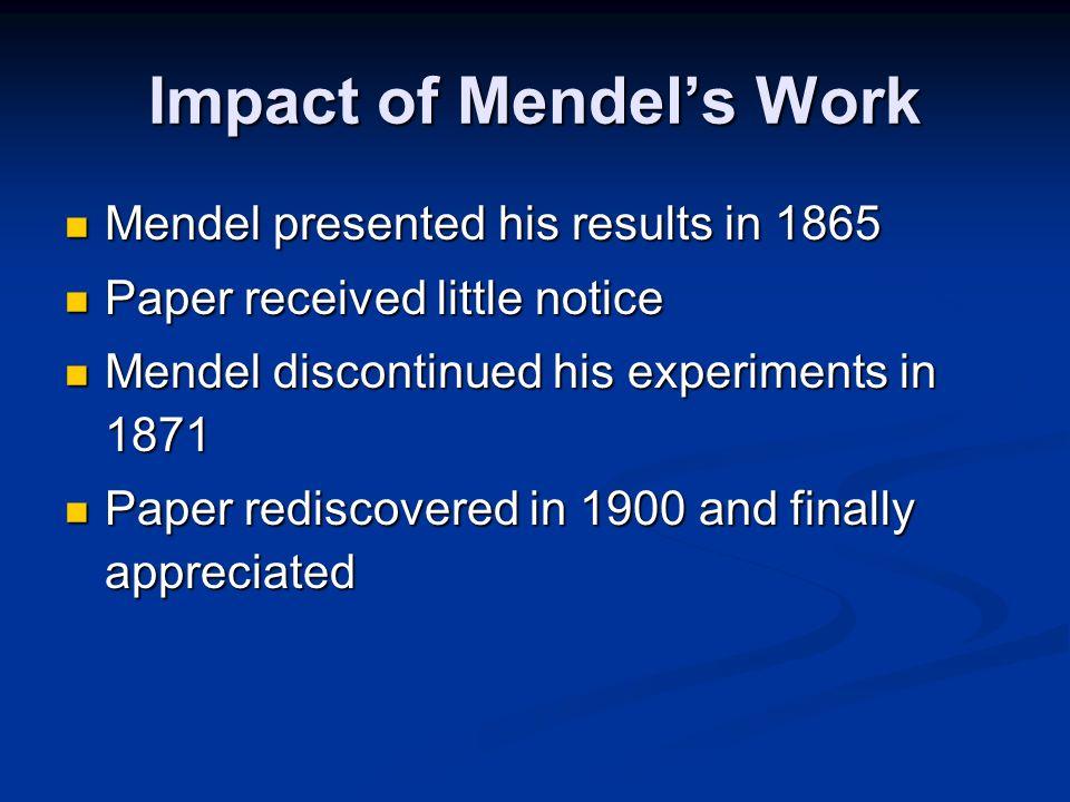 Impact of Mendels Work Mendel presented his results in 1865 Mendel presented his results in 1865 Paper received little notice Paper received little no