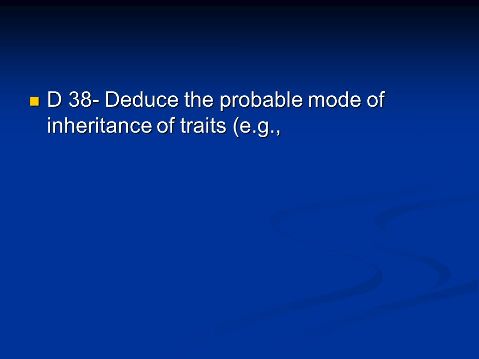 D 38- Deduce the probable mode of inheritance of traits (e.g., D 38- Deduce the probable mode of inheritance of traits (e.g.,