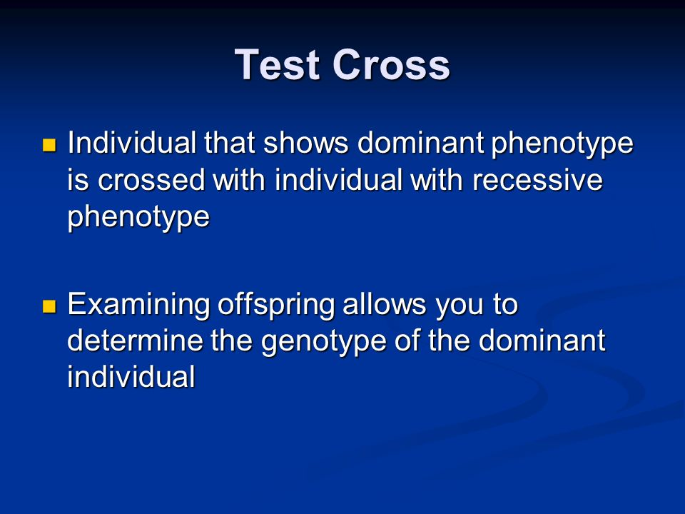 Test Cross Individual that shows dominant phenotype is crossed with individual with recessive phenotype Individual that shows dominant phenotype is cr