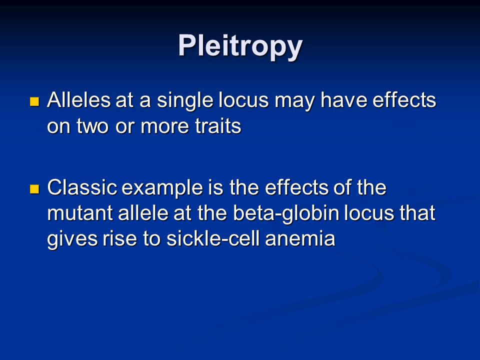 Pleitropy Alleles at a single locus may have effects on two or more traits Alleles at a single locus may have effects on two or more traits Classic ex