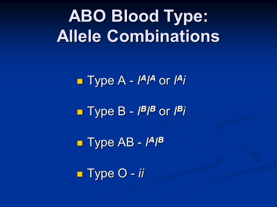 ABO Blood Type: Allele Combinations Type A - I A I A or I A i Type A - I A I A or I A i Type B - I B I B or I B i Type B - I B I B or I B i Type AB -