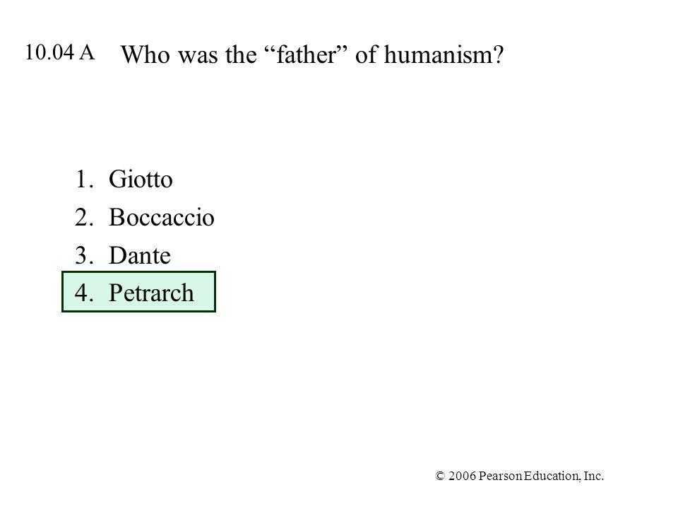 © 2006 Pearson Education, Inc. Who was the father of humanism? 1.Giotto 2.Boccaccio 3.Dante 4.Petrarch 10.04 A