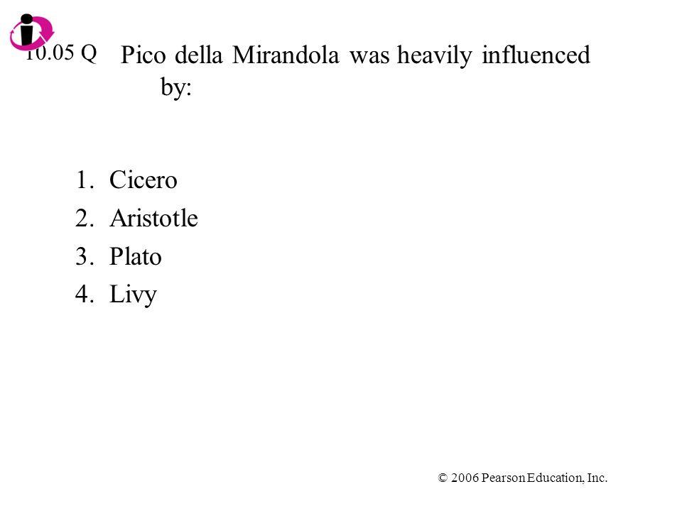 © 2006 Pearson Education, Inc. Pico della Mirandola was heavily influenced by: 1.Cicero 2.Aristotle 3.Plato 4.Livy 10.05 Q