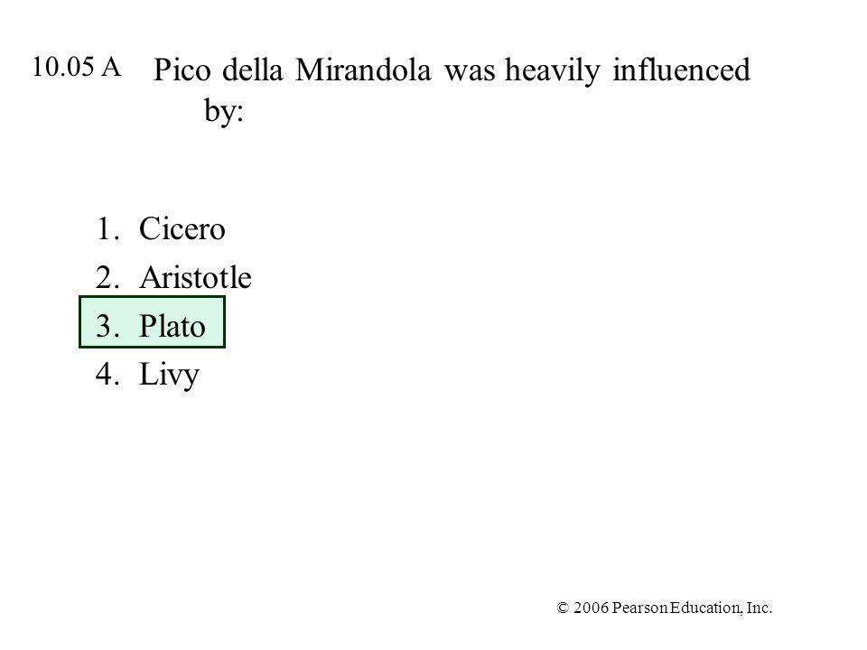 © 2006 Pearson Education, Inc. Pico della Mirandola was heavily influenced by: 1.Cicero 2.Aristotle 3.Plato 4.Livy 10.05 A