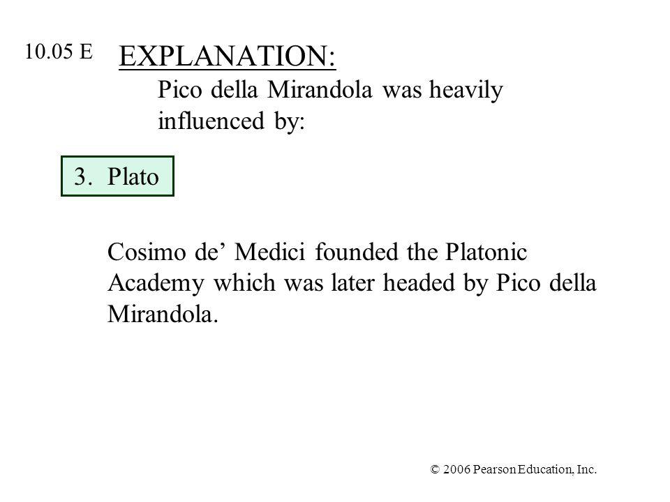 © 2006 Pearson Education, Inc. EXPLANATION: Pico della Mirandola was heavily influenced by: 3.Plato Cosimo de Medici founded the Platonic Academy whic