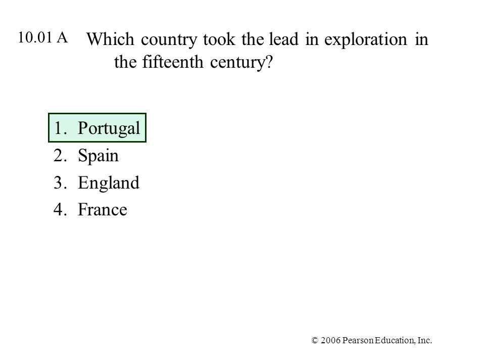 © 2006 Pearson Education, Inc. Which country took the lead in exploration in the fifteenth century? 1.Portugal 2.Spain 3.England 4.France 10.01 A