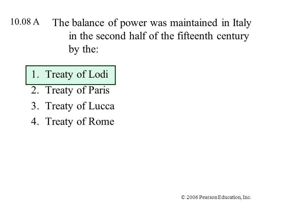 © 2006 Pearson Education, Inc. The balance of power was maintained in Italy in the second half of the fifteenth century by the: 1.Treaty of Lodi 2.Tre