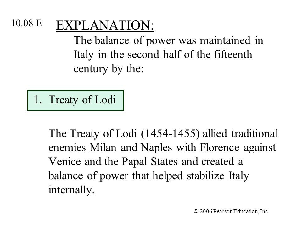 © 2006 Pearson Education, Inc. EXPLANATION: The balance of power was maintained in Italy in the second half of the fifteenth century by the: 1.Treaty