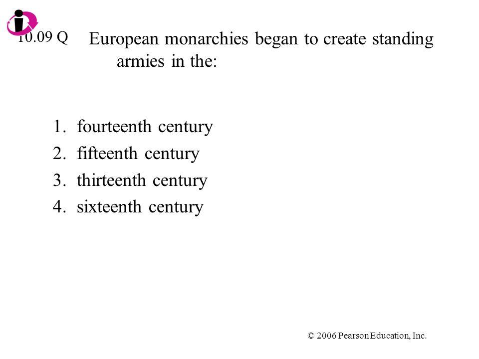 © 2006 Pearson Education, Inc. European monarchies began to create standing armies in the: 1.fourteenth century 2.fifteenth century 3.thirteenth centu
