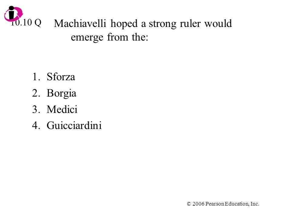 © 2006 Pearson Education, Inc. Machiavelli hoped a strong ruler would emerge from the: 1.Sforza 2.Borgia 3.Medici 4.Guicciardini 10.10 Q