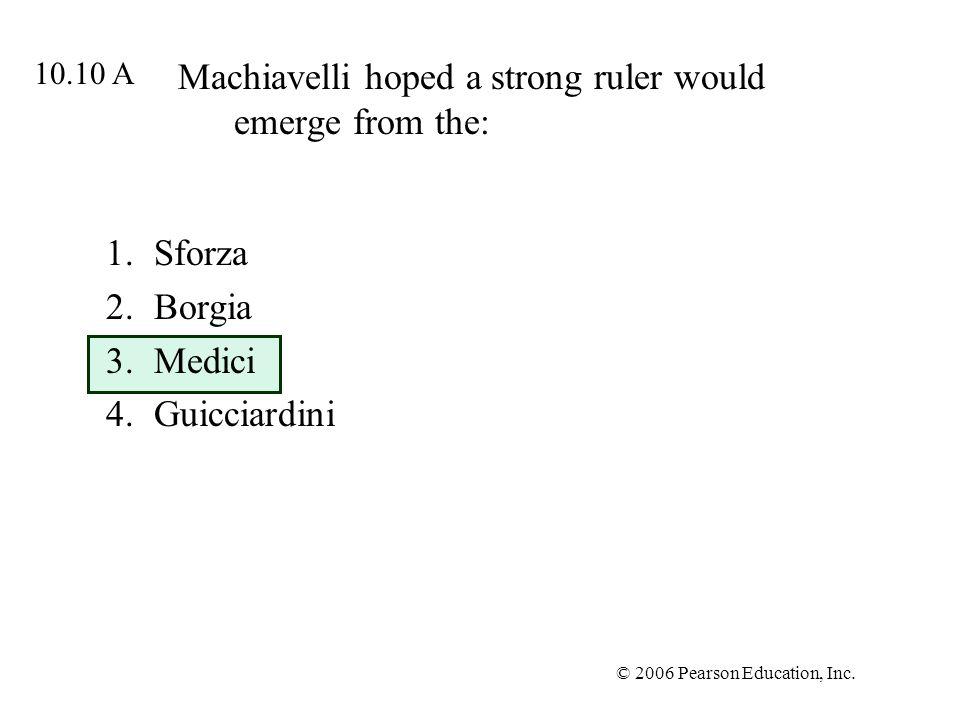 © 2006 Pearson Education, Inc. Machiavelli hoped a strong ruler would emerge from the: 1.Sforza 2.Borgia 3.Medici 4.Guicciardini 10.10 A