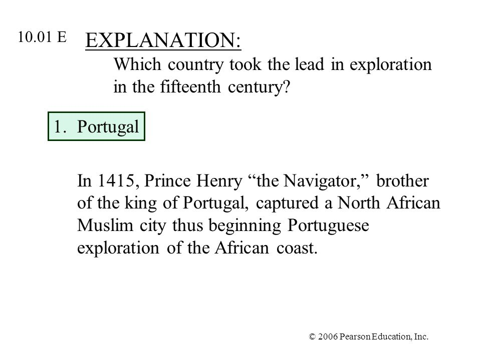 © 2006 Pearson Education, Inc. EXPLANATION: Which country took the lead in exploration in the fifteenth century? 1.Portugal In 1415, Prince Henry the