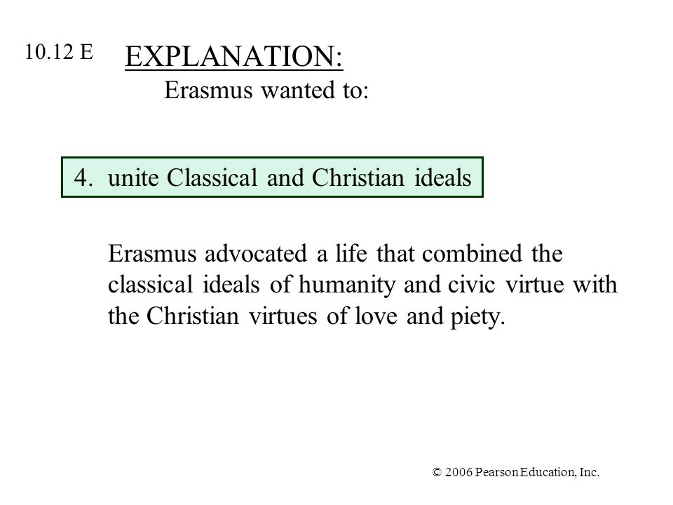 © 2006 Pearson Education, Inc. EXPLANATION: Erasmus wanted to: 4.unite Classical and Christian ideals Erasmus advocated a life that combined the class