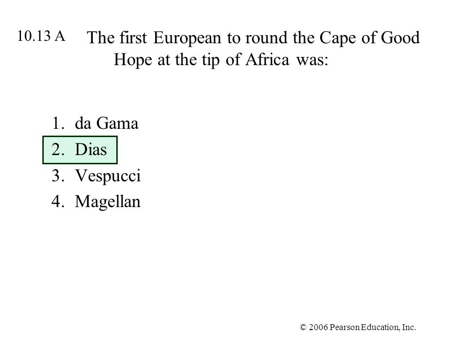 © 2006 Pearson Education, Inc. The first European to round the Cape of Good Hope at the tip of Africa was: 1.da Gama 2.Dias 3.Vespucci 4.Magellan 10.1