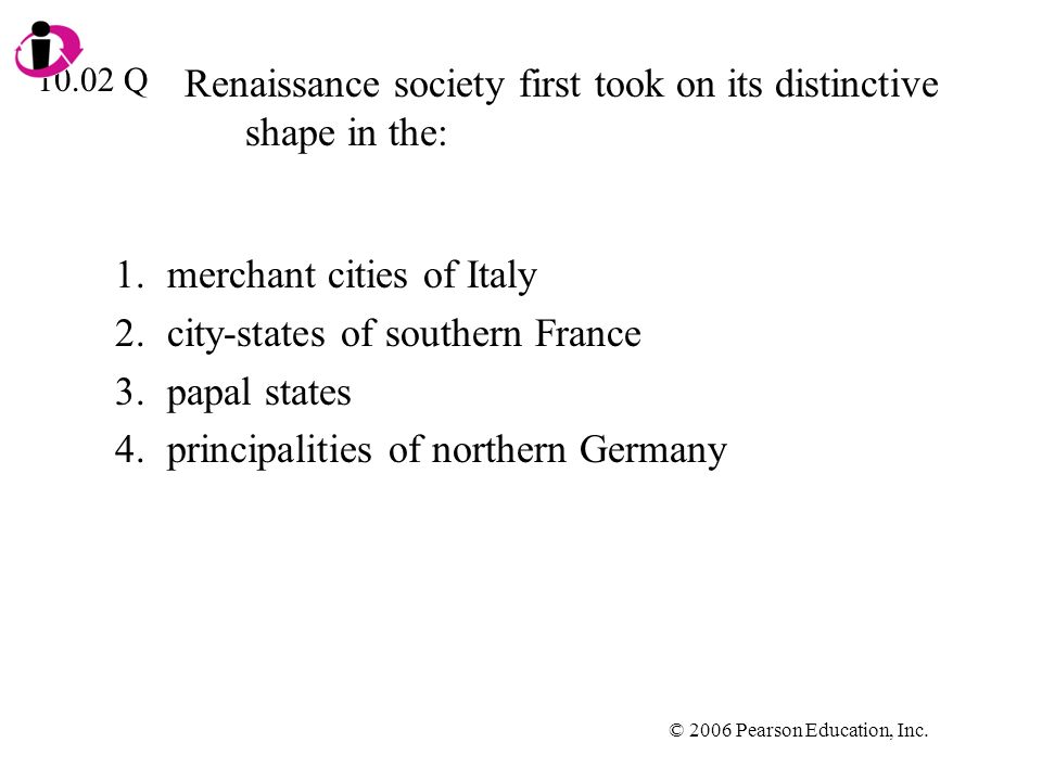 © 2006 Pearson Education, Inc. Renaissance society first took on its distinctive shape in the: 1.merchant cities of Italy 2.city-states of southern Fr