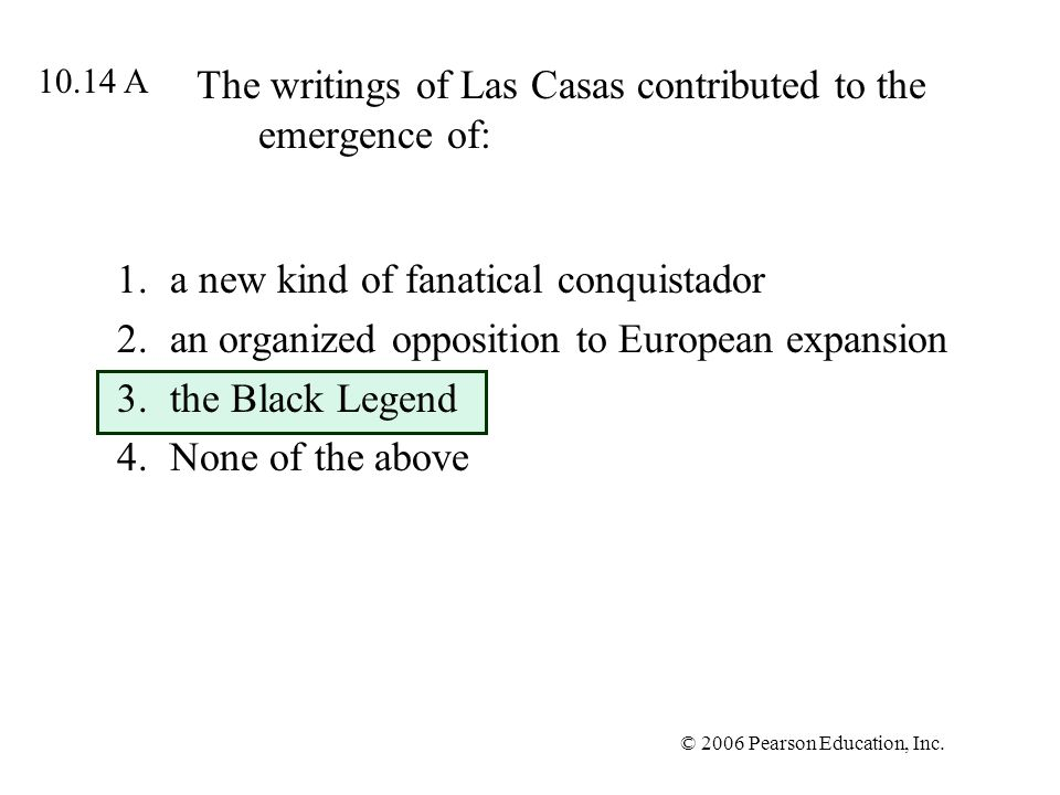 © 2006 Pearson Education, Inc. The writings of Las Casas contributed to the emergence of: 1.a new kind of fanatical conquistador 2.an organized opposi