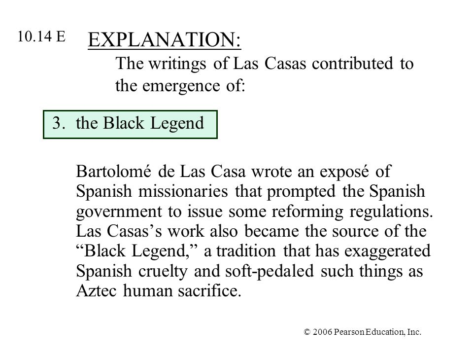 © 2006 Pearson Education, Inc. EXPLANATION: The writings of Las Casas contributed to the emergence of: 3.the Black Legend Bartolomé de Las Casa wrote