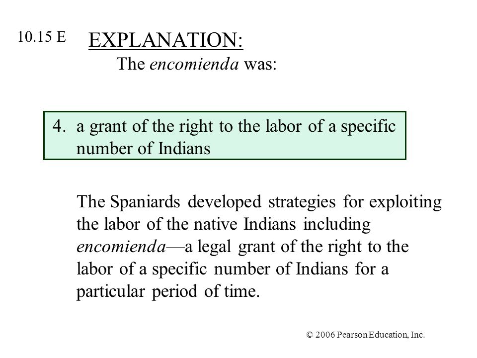 © 2006 Pearson Education, Inc. EXPLANATION: The encomienda was: 4.a grant of the right to the labor of a specific number of Indians The Spaniards deve