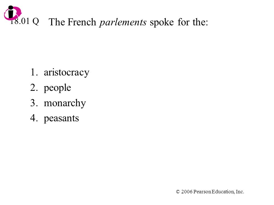 © 2006 Pearson Education, Inc. The French parlements spoke for the: 1.aristocracy 2.people 3.monarchy 4.peasants 18.01 Q
