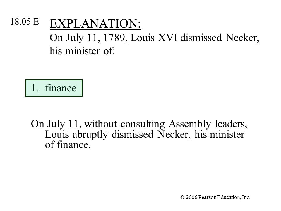 © 2006 Pearson Education, Inc. EXPLANATION: On July 11, 1789, Louis XVI dismissed Necker, his minister of: 1.finance On July 11, without consulting As