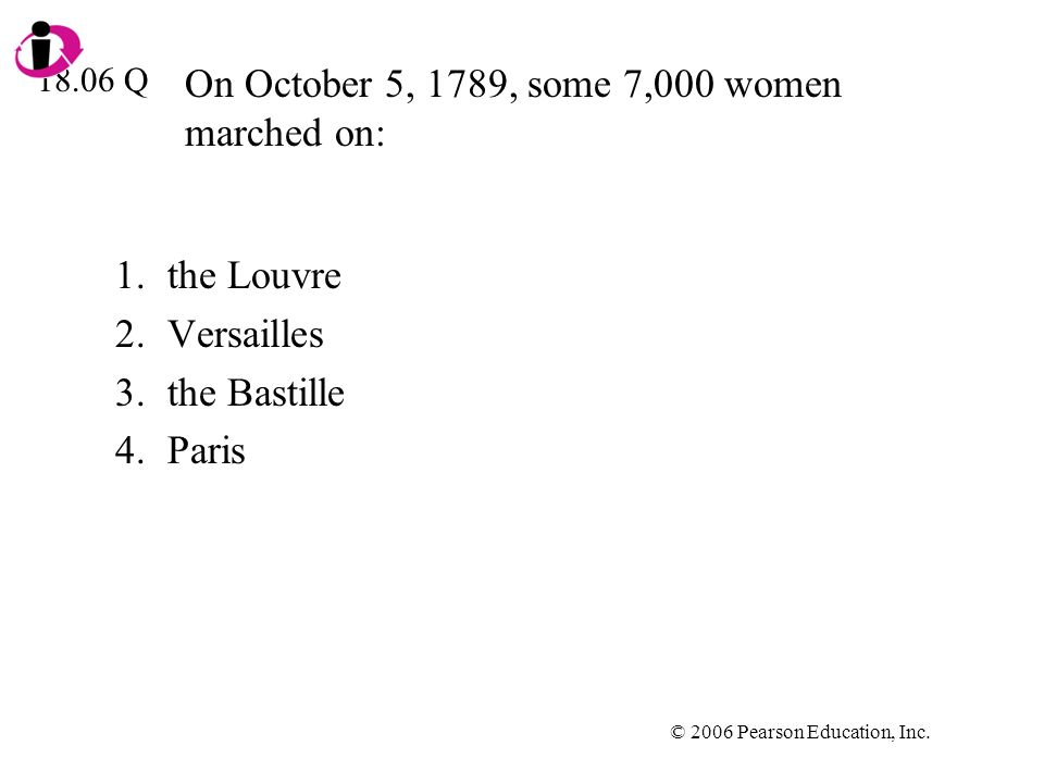 © 2006 Pearson Education, Inc. On October 5, 1789, some 7,000 women marched on: 1.the Louvre 2.Versailles 3.the Bastille 4.Paris 18.06 Q