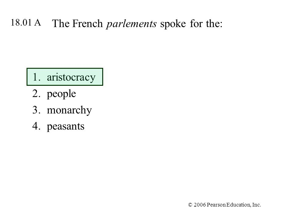 © 2006 Pearson Education, Inc. The French parlements spoke for the: 1.aristocracy 2.people 3.monarchy 4.peasants 18.01 A